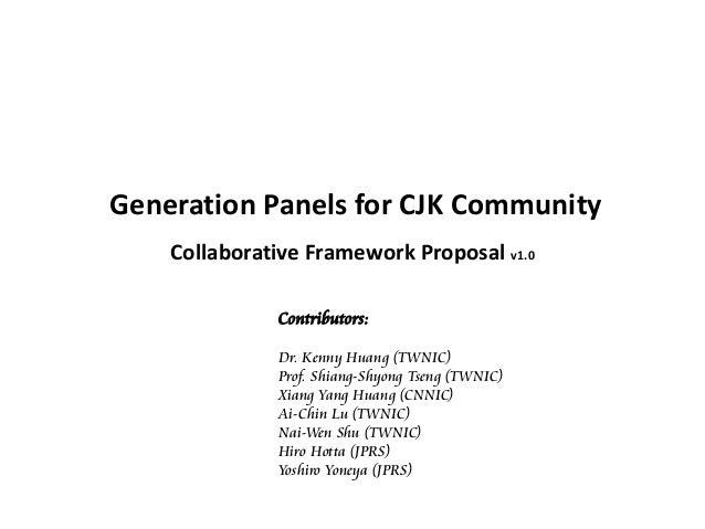 Generation Panels for CJK Community Collaborative Framework Proposal v1.0 Contributors: Dr. Kenny Huang (TWNIC) Prof. Shia...