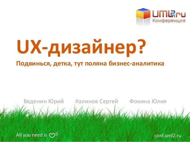 All you need is conf.uml2.ru5 UX-дизайнер? Веденин Юрий Калинов Сергей Фокина Юлия Подвинься, детка, тут поляна бизнес-ана...