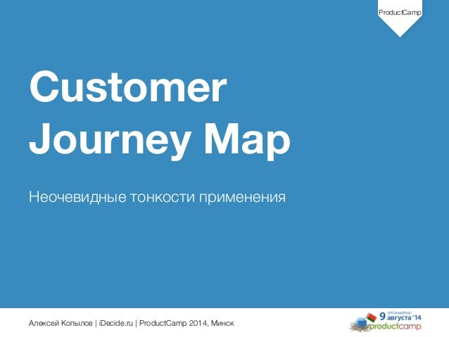 Алексей Копылов | iDecide.ru | ProductCamp 2014, Минск ProductCamp Customer Journey Map ! Неочевидные тонкости применения 1