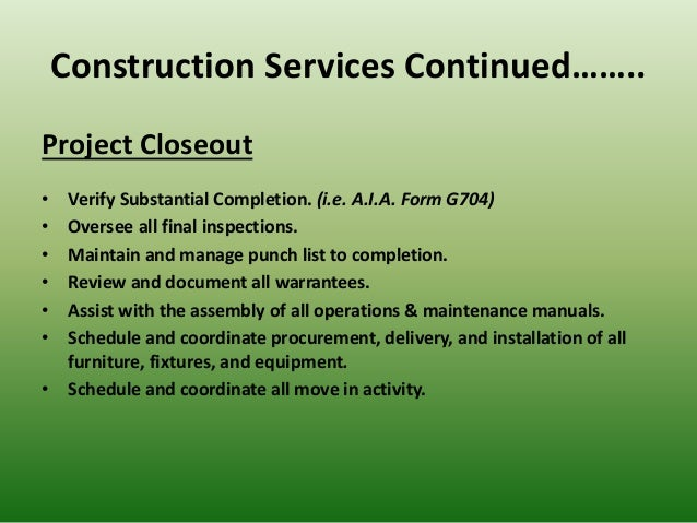 Construction Services Continued…….. Project Closeout • Verify Substantial Completion. (i.e. A.I.A. Form G704) • Oversee al...