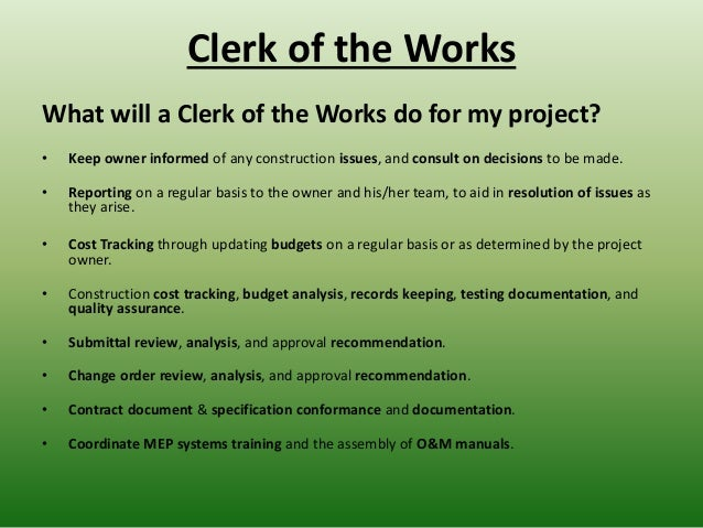 Clerk of the Works What will a Clerk of the Works do for my project? • Keep owner informed of any construction issues, and...