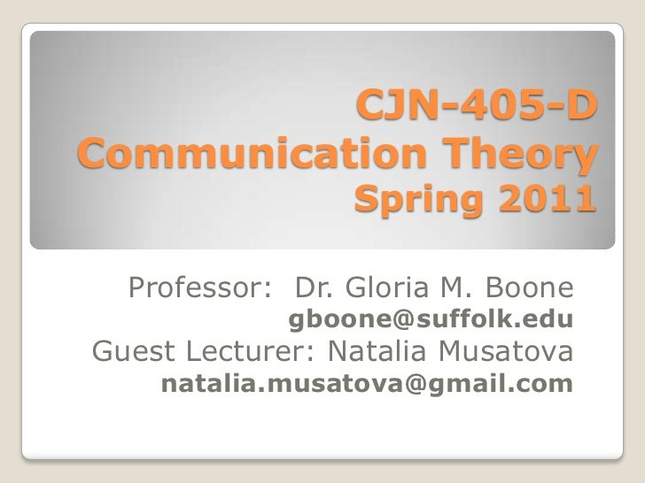 CJN-405-D              Communication TheorySpring 2011<br />Professor:  Dr. Gloria M. Boone<br />gboone@suffolk.edu<br />G...