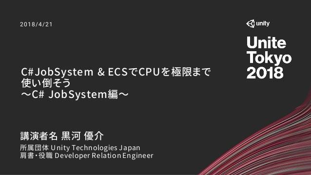 C#JobSystem & ECSでCPUを極限まで 使い倒そう ~C# JobSystem編~ 2018/4/21 講演者名 黒河 優介 所属団体 Unity Technologies Japan 肩書・役職 Developer Relati...