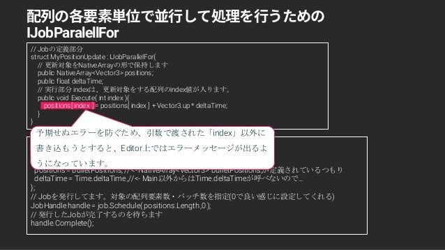 // Jobの定義部分 struct MyPositionUpdate : IJobParallelFor{ // 更新対象をNativeArrayの形で保持します public NativeArray<Vector3> positions; ...