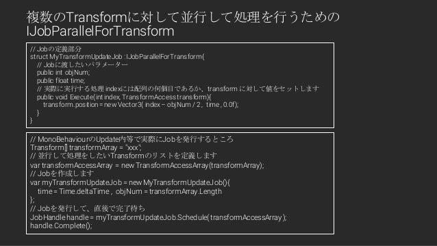 // Jobの定義部分 struct MyTransformUpdateJob : IJobParallelForTransform{ // Jobに渡したいパラメーター public int objNum; public float time...