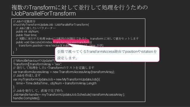 "// MonoBehaviourのUpdate内等で実際にJobを発行するところ Transform[] transformArray = ""xxx""; // 並行して処理をしたいTransformのリストを定義します var transfor..."