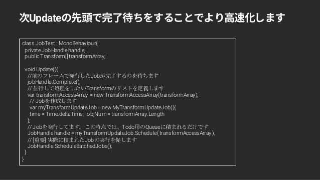 Update class JobTest : MonoBehaviour{ privateJobHandlehandle; public Transform[] transformArray; void Update(){ //前のフレームで発...