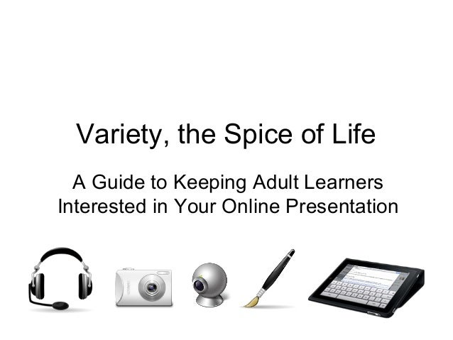 Variety, the Spice of Life  A Guide to Keeping Adult LearnersInterested in Your Online Presentation