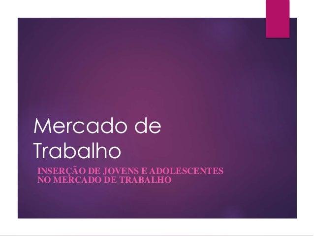 Mercado de Trabalho INSERÇÃO DE JOVENS E ADOLESCENTES NO MERCADO DE TRABALHO