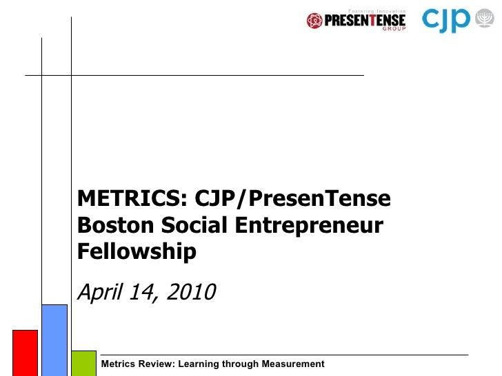 METRICS: CJP/PresenTense Boston Social Entrepreneur Fellowship April 14, 2010