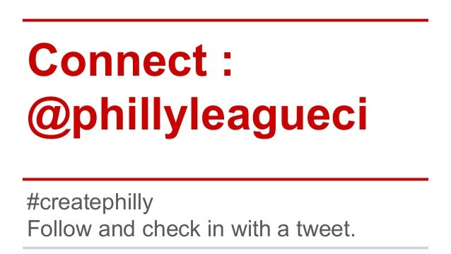 Connect : @phillyleagueci #createphilly Follow and check in with a tweet.