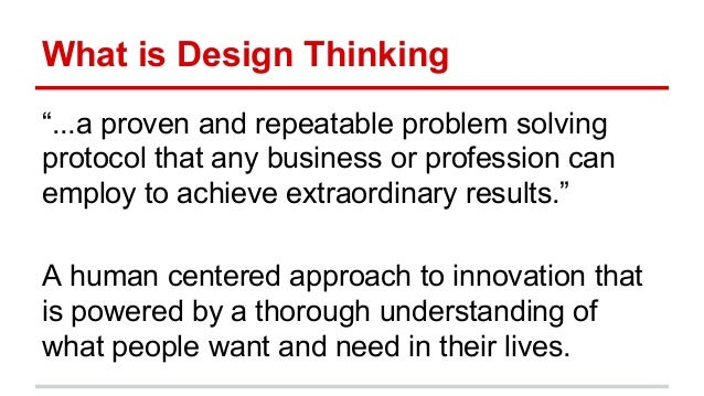 """What is Design Thinking """"...a proven and repeatable problem solving protocol that any business or profession can employ to..."""