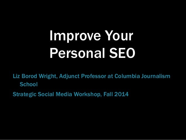 Improve Your  Personal SEO  Liz Borod Wright, Adjunct Professor at Columbia Journalism  School  Strategic Social Media Wor...