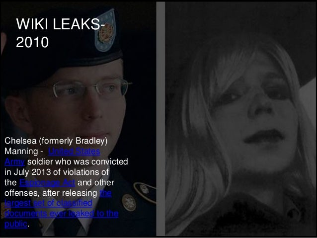 WIKI LEAKS- 2010 Chelsea (formerly Bradley) Manning - United States Army soldier who was convicted in July 2013 of violati...
