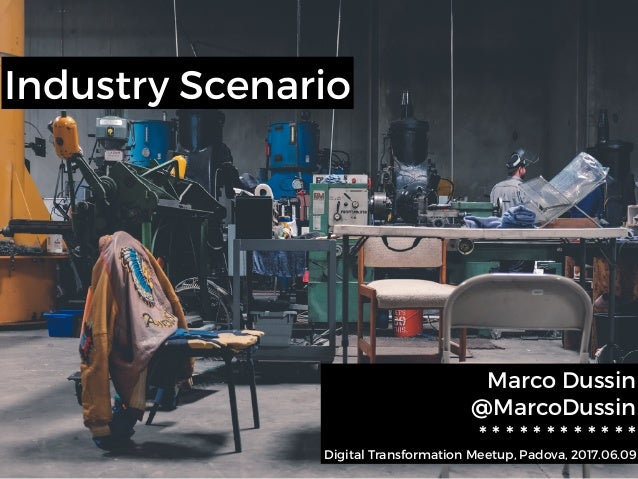 Industry Scenario Marco Dussin @MarcoDussin * * * * * * * * * * * * Digital Transformation Meetup, Padova, 2017.06.09