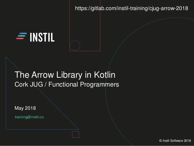 training@instil.co May 2018 © Instil Software 2018 The Arrow Library in Kotlin Cork JUG / Functional Programmers https://g...