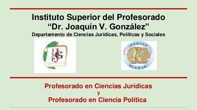 """Profesorado en Ciencias Jurídicas y Profesorado en Ciencia Política Instituto Superior del Profesorado """"Dr. Joaquín V. Gon..."""