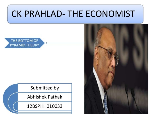 CK PRAHLAD- THE ECONOMIST THE BOTTOM OF PYRAMID THEORY Submitted by Abhishek Pathak 12BSPHH010033