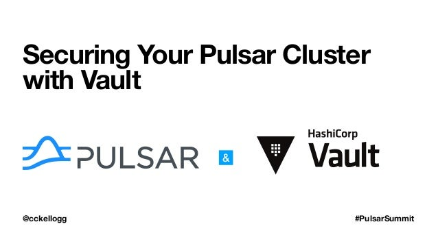 @cckellogg #PulsarSummit Securing Your Pulsar Cluster with Vault &
