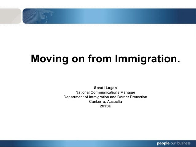 Moving on from Immigration. Sandi Logan National Communications Manager Department of Immigration and Border Protection Ca...