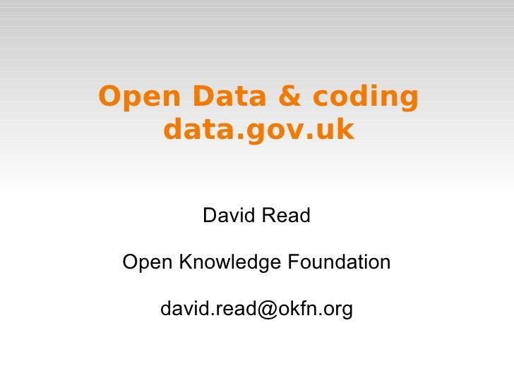 Open Data & coding data.gov.uk <ul>David Read </ul><ul>Open Knowledge Foundation [email_address] </ul>