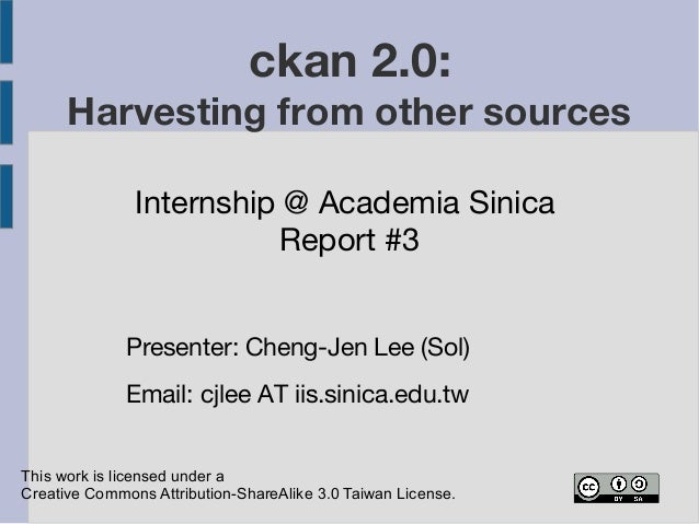 ckan 2.0:  Harvesting from other sources  Internship @ Academia Sinica  Report #3  Presenter: Cheng-Jen Lee (Sol)  Email: ...