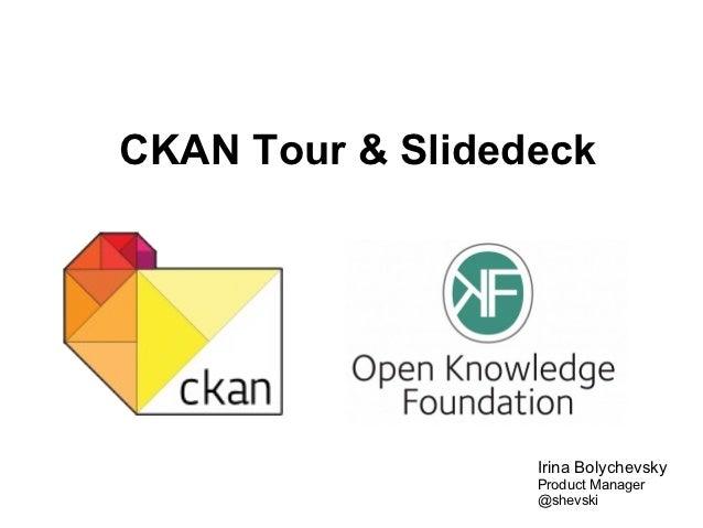 CKAN Tour & Slidedeck                  Irina Bolychevsky                  Product Manager                  @shevski