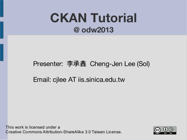 CKAN Tutorial  @ odw2013  Presenter: 李承錱 Cheng-Jen Lee (Sol)  Email: cjlee AT iis.sinica.edu.tw  This work is licensed und...