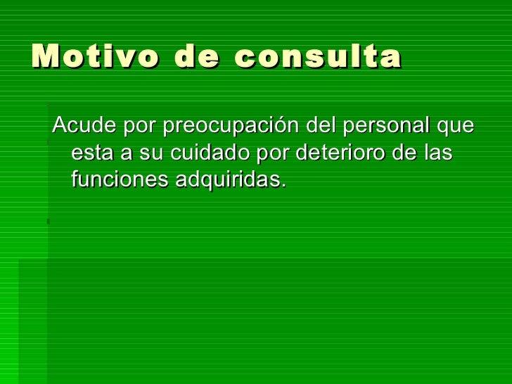 Motivo de consulta <ul><li>Acude por preocupación del personal que esta a su cuidado por deterioro de las funciones adquir...