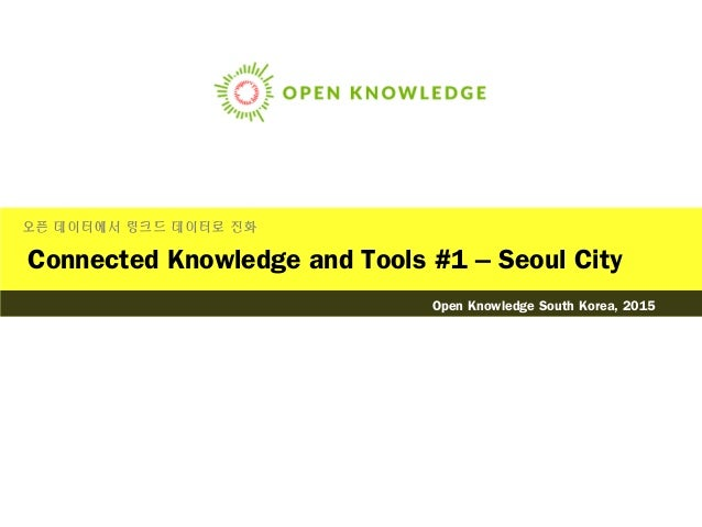 Connected Knowledge and Tools #1 – Seoul City 오픈 데이터에서 링크드 데이터로 진화 Open Knowledge South Korea, 2015