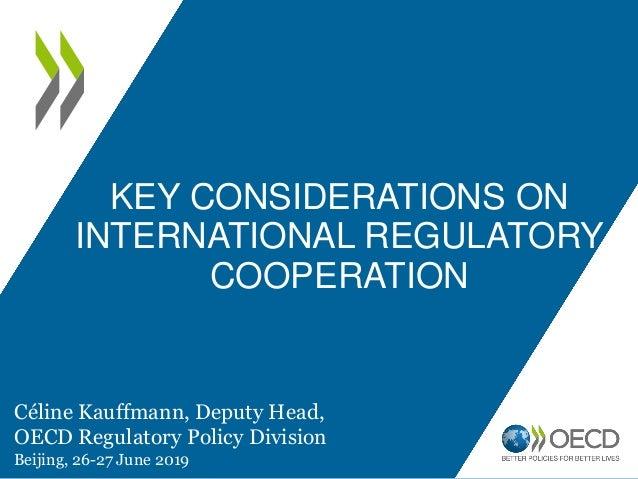 KEY CONSIDERATIONS ON INTERNATIONAL REGULATORY COOPERATION Céline Kauffmann, Deputy Head, OECD Regulatory Policy Division ...