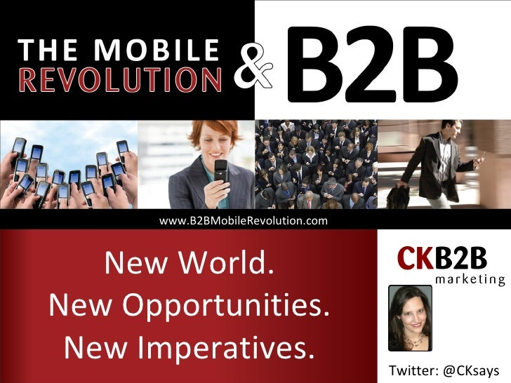www.B2BMobileRevolution.com   New World.New Opportunities. New Imperatives.                    Twitter: @CKsays