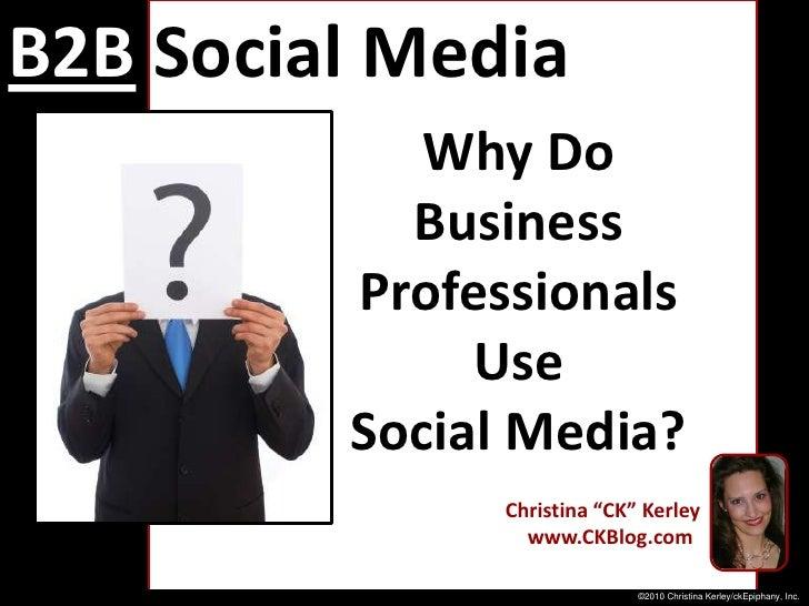 "B2BSocial Media Marketing<br />Why Do <br />Business<br />Professionals <br />Use <br />Social Media?<br />Christina ""CK"" ..."