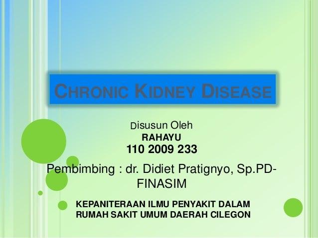 CHRONIC KIDNEY DISEASE Disusun Oleh RAHAYU  110 2009 233  Pembimbing : dr. Didiet Pratignyo, Sp.PDFINASIM KEPANITERAAN ILM...