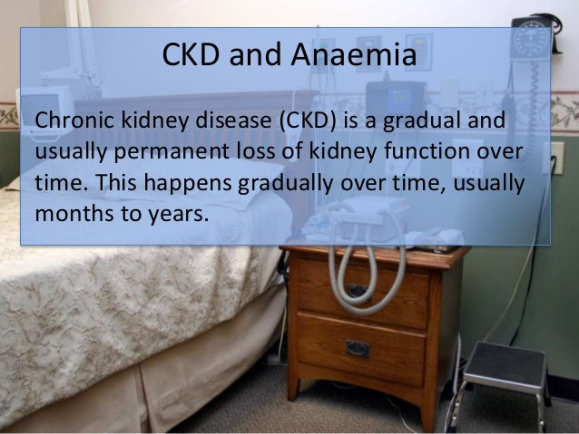 CKD and Anaemia Chronic kidney disease (CKD) is a gradual and usually permanent loss of kidney function over time. This ha...