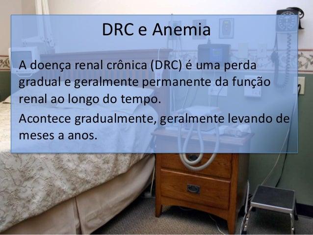 DRC e Anemia A doença renal crônica (DRC) é uma perda gradual e geralmente permanente da função renal ao longo do tempo. A...