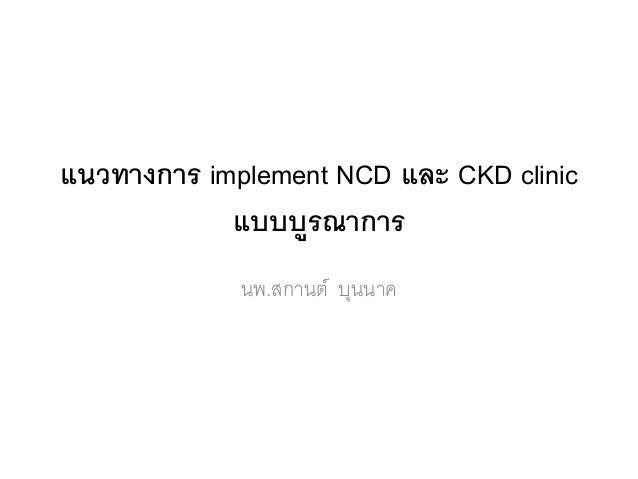 แนวทางการ implement NCD และ CKD clinic แบบบูรณาการ นพ.สกานต์ บุนนาค