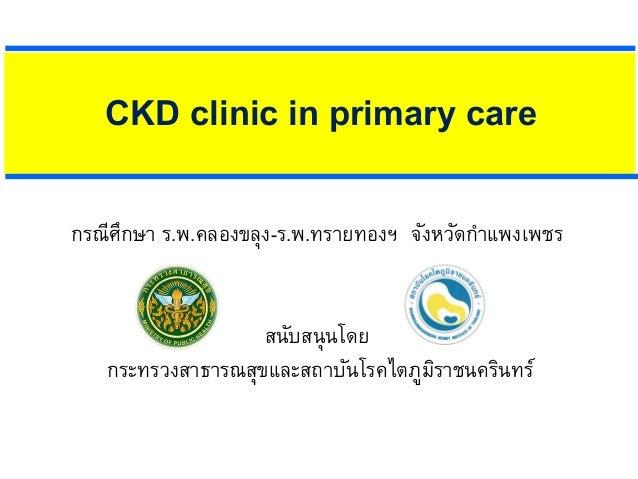 CKD clinic in primary care กรณีศึกษา ร.พ.คลองขลุง-ร.พ.ทรายทองฯ จังหวัดกําแพงเพชร สนับสนุนโดย กระทรวงสาธารณสุขและสถาบันโรคไ...