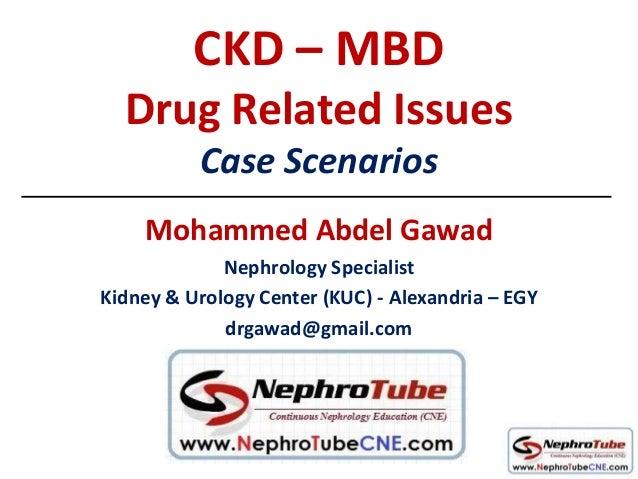 CKD – MBD Drug Related Issues Case Scenarios Mohammed Abdel Gawad Nephrology Specialist Kidney & Urology Center (KUC) - Al...