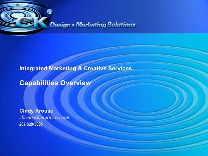 Integrated Marketing & Creative Services Capabilities Overview Cindy Krouse [email_address] 207 829-5005