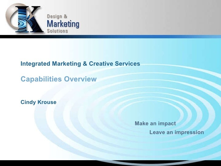 Integrated Marketing & Creative Services Capabilities Overview Cindy Krouse Make an impact Leave an impression