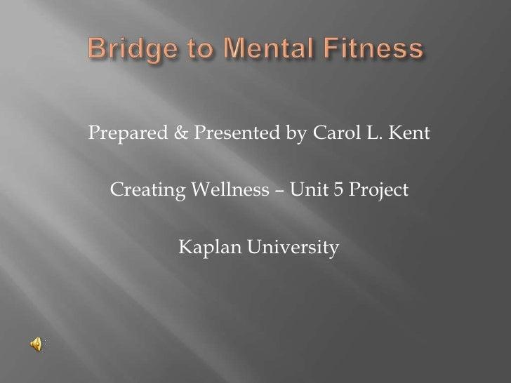 Bridge to Mental Fitness<br />Prepared & Presented by Carol L. Kent<br />Creating Wellness – Unit 5 Project<br />Kaplan Un...