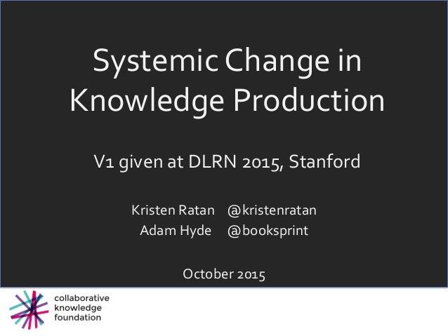 SystemicChangein KnowledgeProduction  V1givenatDLRN2015,Stanford KristenRatan@kristenratan AdamHyde...