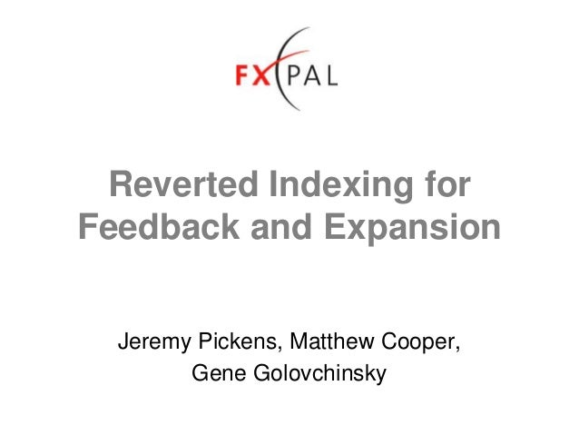 Reverted Indexing for Feedback and Expansion Jeremy Pickens, Matthew Cooper, Gene Golovchinsky