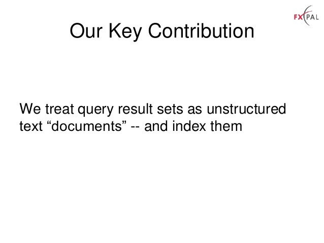 """Our Key Contribution We treat query result sets as unstructured text """"documents"""" -- and index them"""
