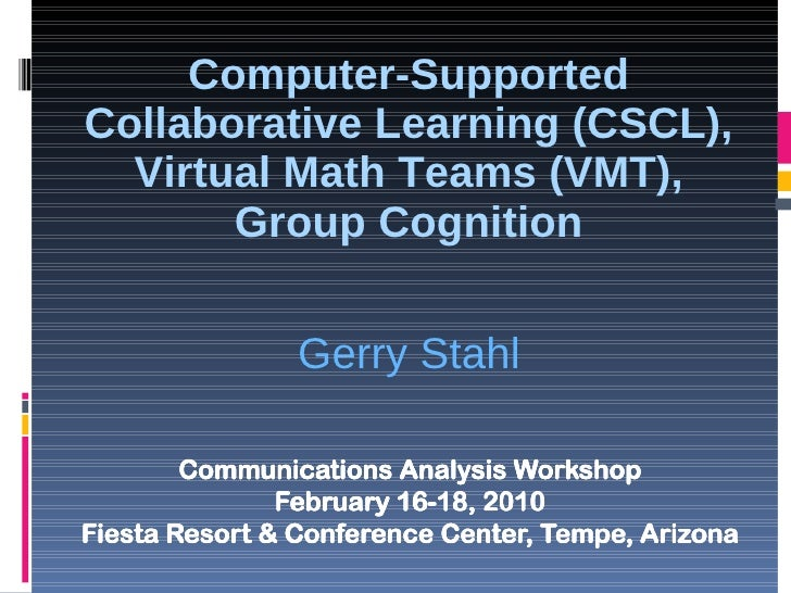 Computer-Supported Collaborative Learning (CSCL), Virtual Math Teams (VMT), Group Cognition Gerry Stahl