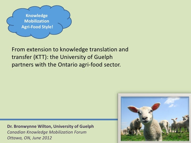 Knowledge       Mobilization      Agri-Food Style!  From extension to knowledge translation and  transfer (KTT): the Unive...