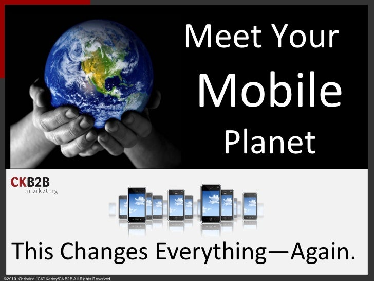 "Meet Your  Mobile Planet This Changes Everything—Again. ©2010  Christina ""CK"" Kerley/CKB2B All Rights Reserved"