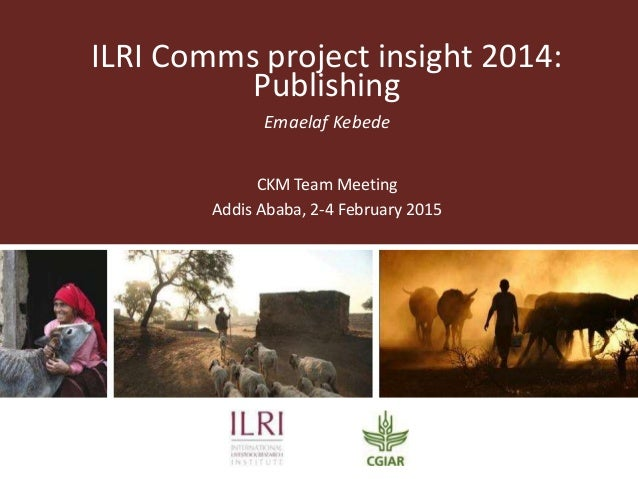 ILRI Comms project insight 2014: Publishing Emaelaf Kebede CKM Team Meeting Addis Ababa, 2-4 February 2015