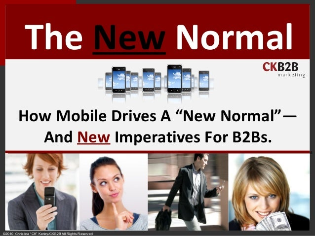 "©2010 Christina ""CK"" Kerley/CKB2B All Rights Reserved The New Normal How Mobile Drives A ""New Normal""— And New Imperatives..."